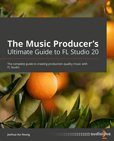 The Music Producer's Ultimate Guide to FL Studio 20: Create production-quality music with FL Studio